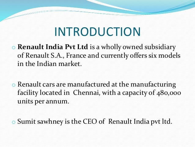 INTRODUCTION o Renault India Pvt Ltd is a wholly owned subsidiary of Renault S.A., France and currently offers six models ...
