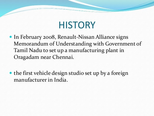 HISTORY  In February 2008, Renault-Nissan Alliance signs Memorandum of Understanding with Government of Tamil Nadu to set...