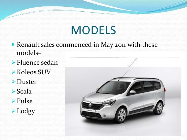 MODELS  Renault sales commenced in May 2011 with these models– Fluence sedan Koleos SUV Duster Scala Pulse Lodgy