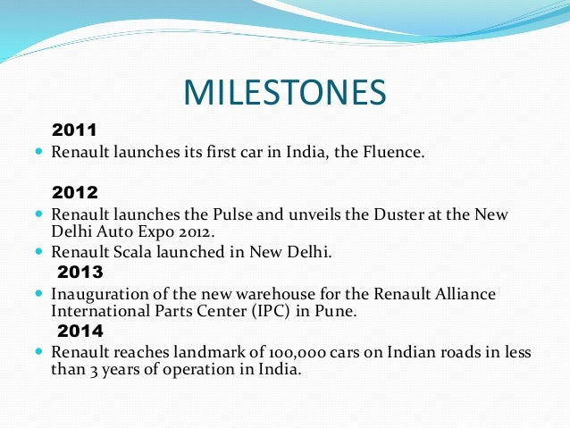 MILESTONES 2011  Renault launches its first car in India, the Fluence. 2012  Renault launches the Pulse and unveils the ...