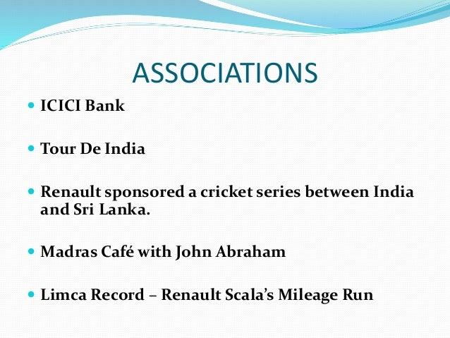ASSOCIATIONS  ICICI Bank  Tour De India  Renault sponsored a cricket series between India and Sri Lanka.  Madras Café ...