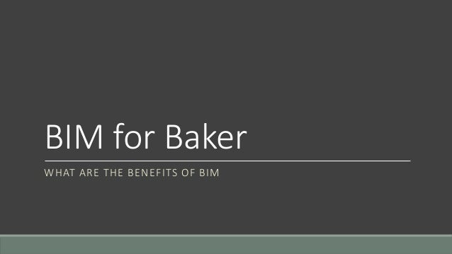 BIM for Baker WHAT ARE THE BENEFITS OF BIM