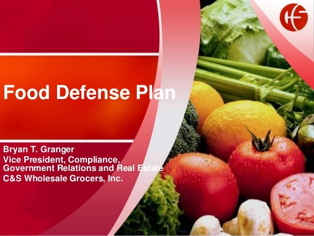 Food Defense Plan Bryan T. Granger Vice President, Compliance, Government Relations and Real Estate C&S Wholesale Grocers,...