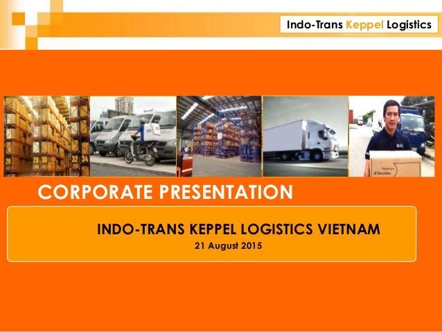 Indo-Trans Keppel Logistics CORPORATE PRESENTATION INDO-TRANS KEPPEL LOGISTICS VIETNAM 21 August 2015