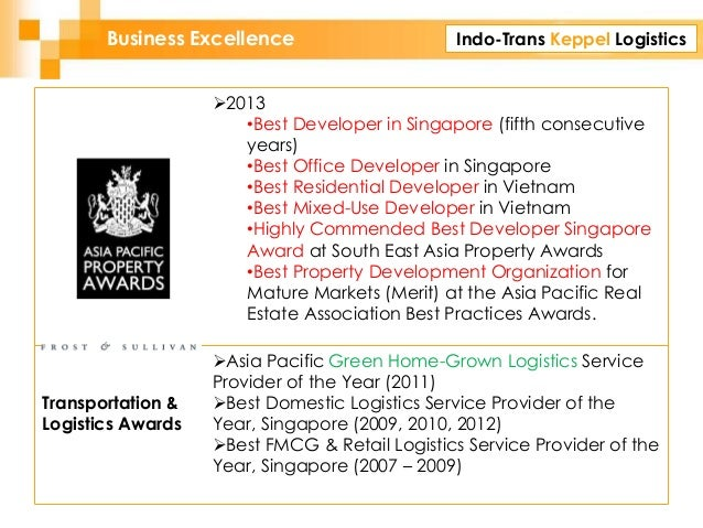 Indo-Trans Keppel LogisticsBusiness Excellence 2013 •Best Developer in Singapore (fifth consecutive years) •Best Office D...