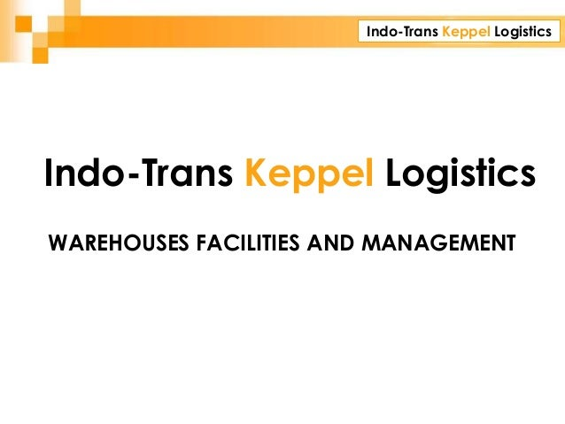 Indo-Trans Keppel Logistics CORPORATE PRESENTATION WAREHOUSES FACILITIES AND MANAGEMENT Indo-Trans Keppel Logistics