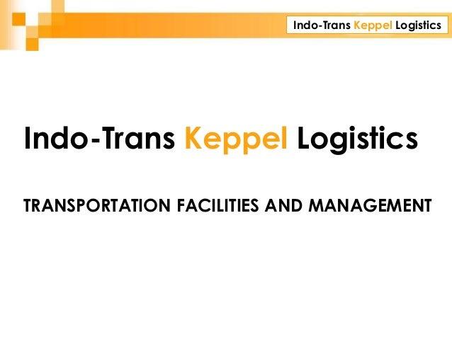 Indo-Trans Keppel Logistics CORPORATE PRESENTATION TRANSPORTATION FACILITIES AND MANAGEMENT Indo-Trans Keppel Logistics