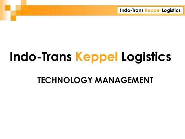 Indo-Trans Keppel Logistics CORPORATE PRESENTATION TECHNOLOGY MANAGEMENT Indo-Trans Keppel Logistics