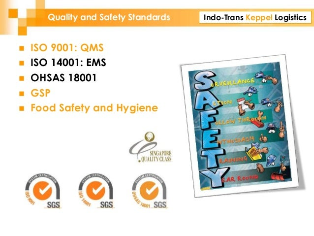 Indo-Trans Keppel LogisticsQuality and Safety Standards  ISO 9001: QMS  ISO 14001: EMS  OHSAS 18001  GSP  Food Safety...