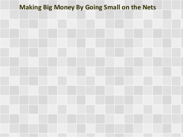 Making Big Money By Going Small on the Nets