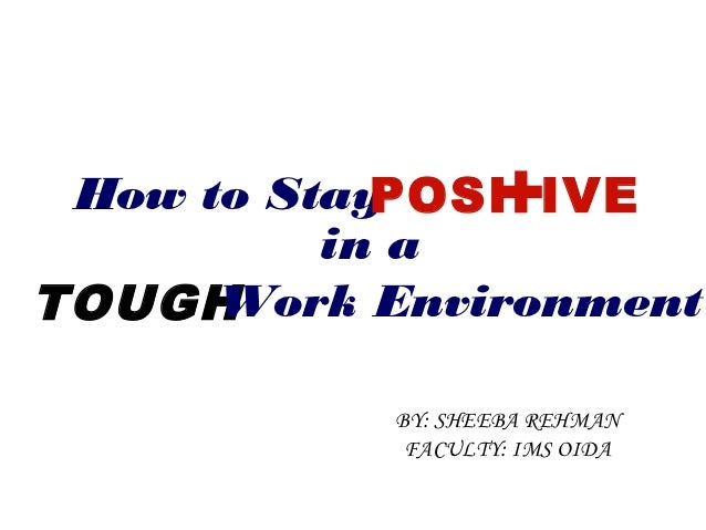 How to Stay       +            POSI IVE          in aTOUGH Work Environment           BY: SHEEBA REHMAN            FACULTY...