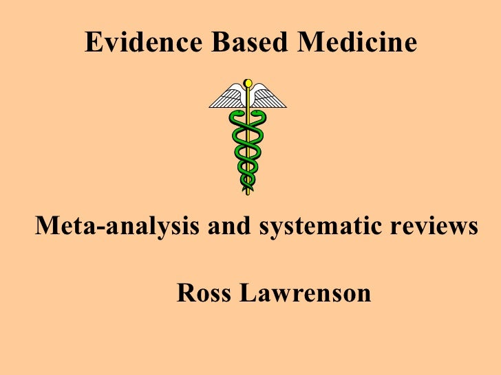 Evidence Based Medicine Meta-analysis and systematic reviews Ross Lawrenson