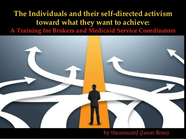 The Individuals and their self-directed activism toward what they want to achieve: A Training for Brokers and Medicaid Ser...