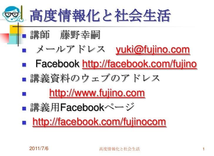 高度情報化と社会生活<br />講師 藤野幸嗣<br />  メールアドレス yuki@fujino.com<br />Facebookhttp://facebook.com/fujino<br />講義資料のウェブのアドレス<br />htt...