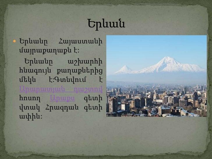 Երևանը   Հայաստանի մայրաքաղաքն է:  Երևանը     աշխարհի հնագույն քաղաքներից մեկն   է:Գտնվում  է Արարատյան դաշտով հոսող Արա...