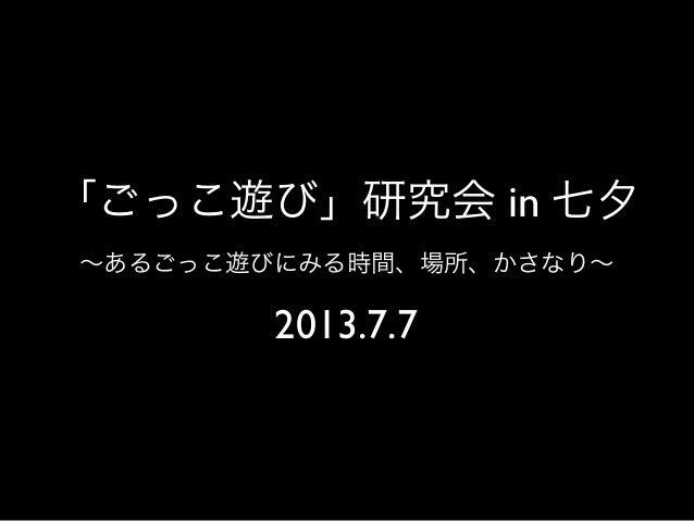 「ごっこ遊び」研究会 in 七夕 ∼あるごっこ遊びにみる時間、場所、かさなり∼ 2013.7.7