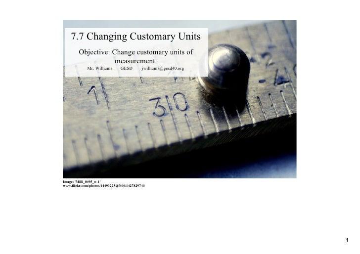 7.7ChangingCustomaryUnits         Objective:Changecustomaryunitsof                     measurement.              M...