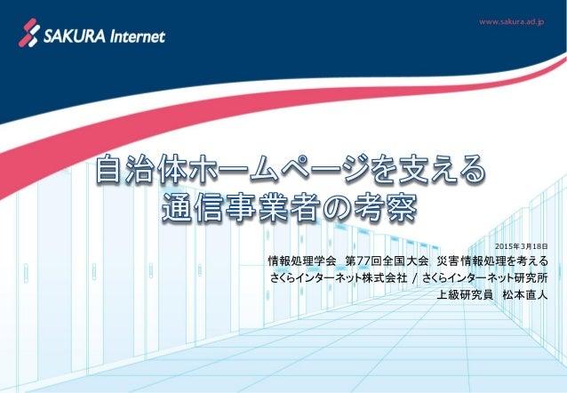 2015年3月18日 情報処理学会 第77回全国大会 災害情報処理を考える さくらインターネット株式会社 / さくらインターネット研究所 上級研究員 松本直人