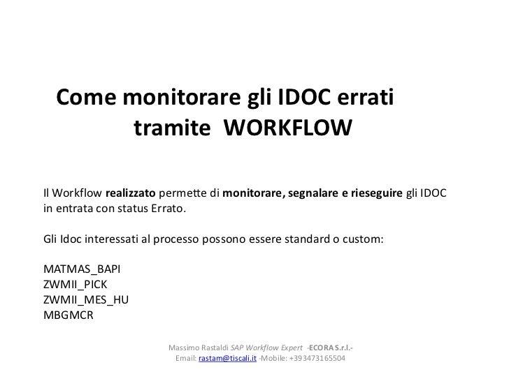 Come monitorare gli IDOC errati        tramite WORKFLOWIl Workflow realizzato permette di monitorare, segnalare e riesegui...