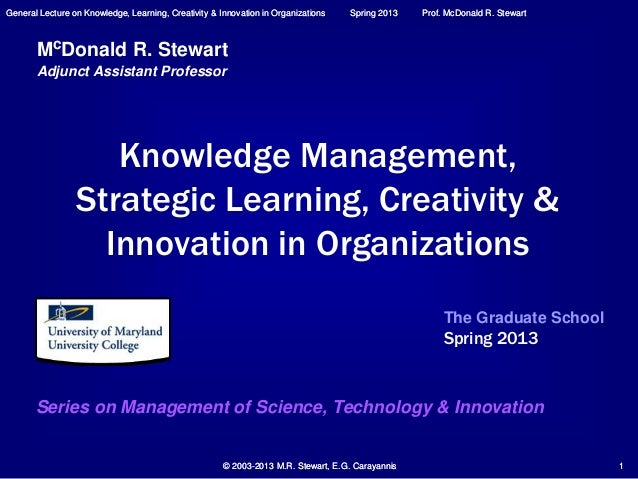 General Lecture on Knowledge, Learning, Creativity & Innovation in Organizations Spring 2013 Prof. McDonald R. Stewart © 2...