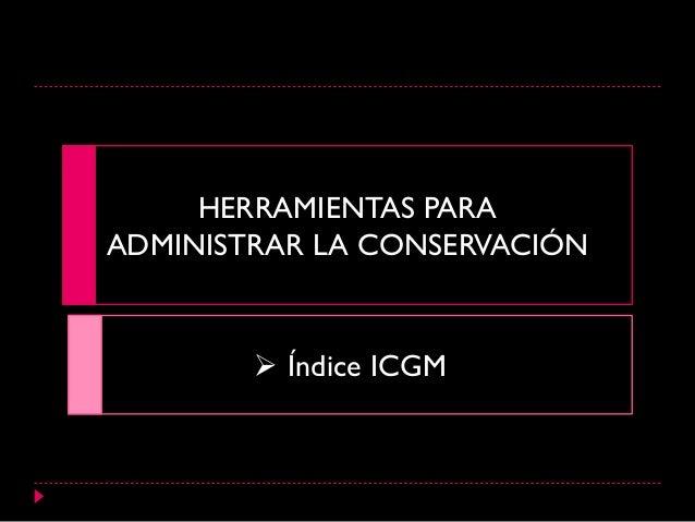 HERRAMIENTAS PARA ADMINISTRAR LA CONSERVACIÓN  Índice ICGM