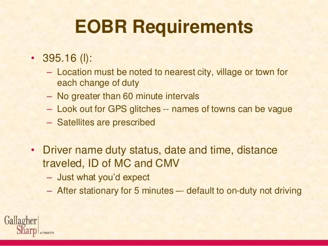 EOBR Requirements • 395.16 (l): – Location must be noted to nearest city, village or town for each change of duty – No gre...