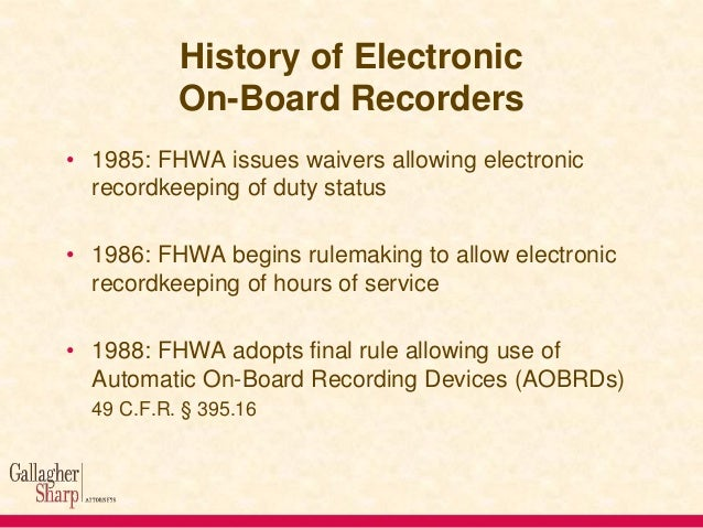 History of Electronic On-Board Recorders • 1985: FHWA issues waivers allowing electronic recordkeeping of duty status  • 1...