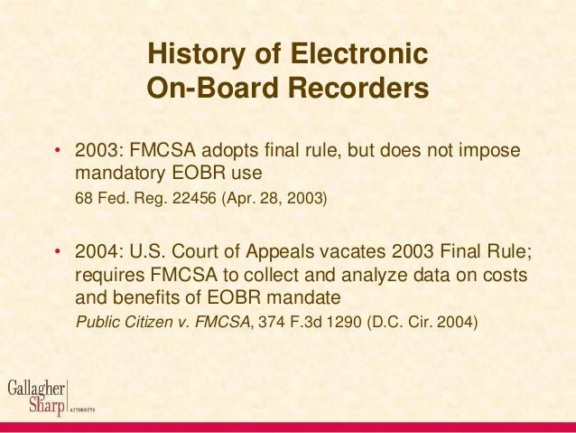 History of Electronic On-Board Recorders • 2003: FMCSA adopts final rule, but does not impose mandatory EOBR use 68 Fed. R...