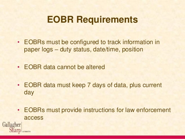 EOBR Requirements • EOBRs must be configured to track information in paper logs – duty status, date/time, position  • EOBR...