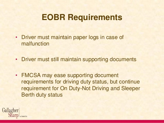 EOBR Requirements • Driver must maintain paper logs in case of malfunction  • Driver must still maintain supporting docume...