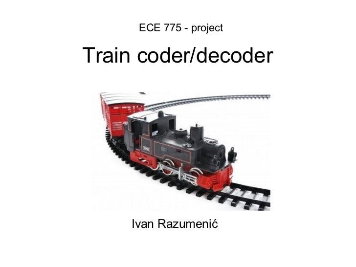 Train coder/decoder ECE 775 - project Ivan Razumenić