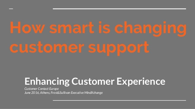 How smart is changing customer support Enhancing Customer Experience Customer Contact Europe June 2016, Athens, Frost&Sull...