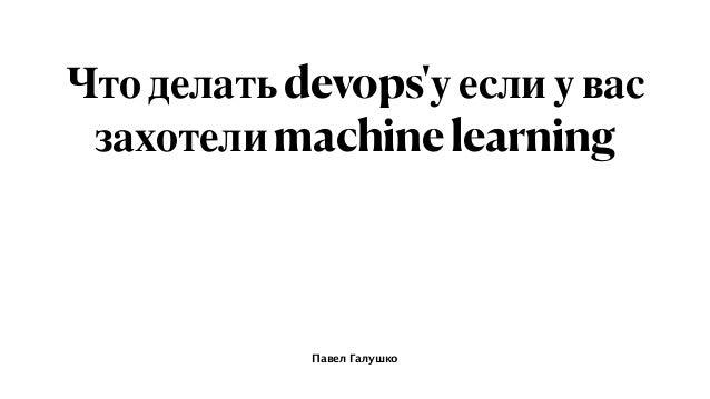 Павел Галушко Чтоделатьdevops'уеслиувас захотелиmachinelearning