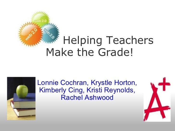 Helping Teachers Make the Grade! Lonnie Cochran, Krystle Horton, Kimberly Cing, Kristi Reynolds, Rachel Ashwood
