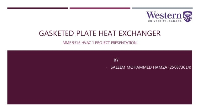 GASKETED PLATE HEAT EXCHANGER MME 9516 HVAC 1 PROJECT PRESENTATION BY - SALEEM MOHAMMED HAMZA (250873614)
