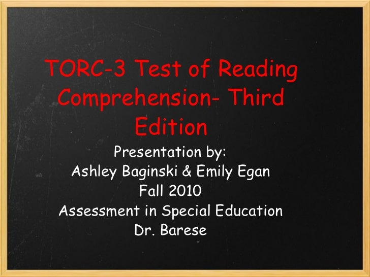 TORC-3 Test of Reading Comprehension- Third Edition Presentation by: Ashley Baginski & Emily Egan Fall 2010 Assessment in ...