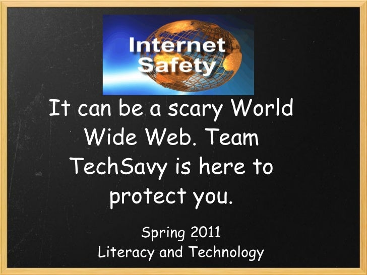 It can be a scary World Wide Web. Team TechSavy is here to protect you.   Spring 2011 Literacy and Technology