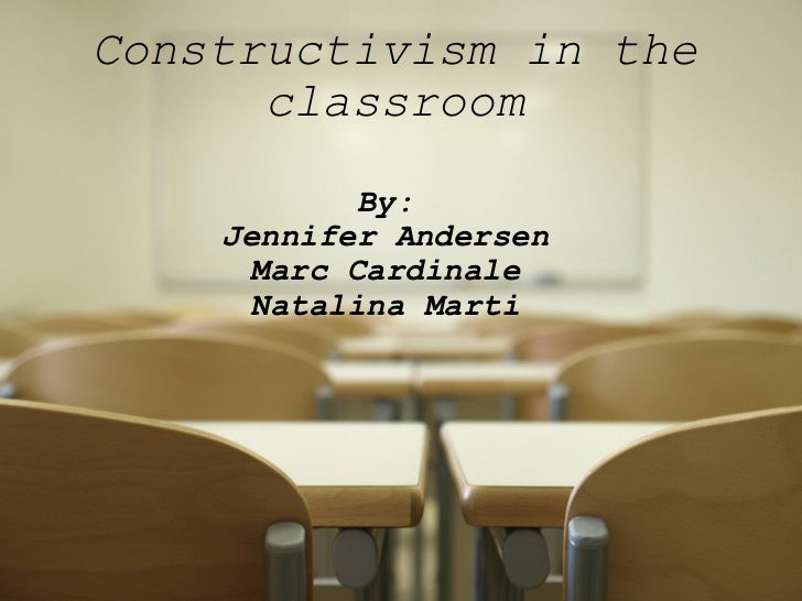 Constructivism in the classroom By: Jennifer Andersen Marc Cardinale Natalina Marti