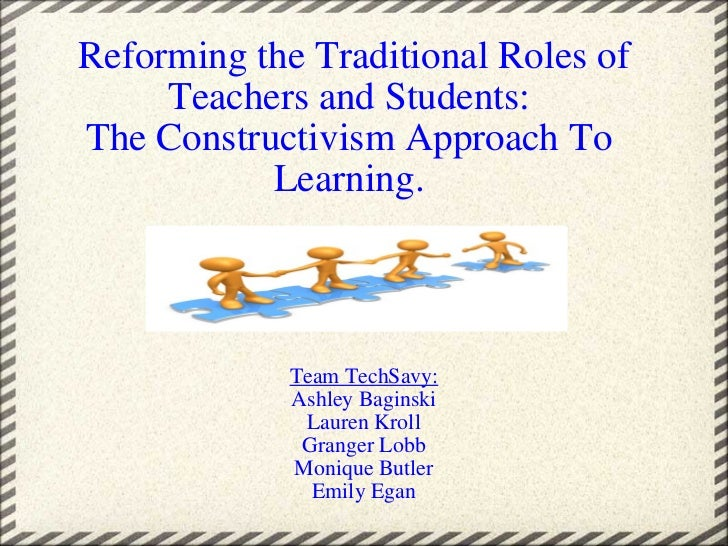 Reforming the Traditional Roles of Teachers and Students: The Constructivism Approach To Learning. Team TechSavy: Ashley...