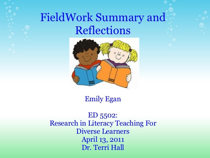 FieldWork Summary and Reflections Emily Egan ED 5502: Research in Literacy Teaching For Diverse Learners April 13, 2011 Dr...