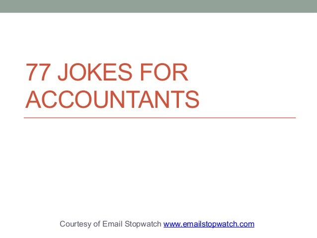 77 JOKES FOR  ACCOUNTANTS  Courtesy of Email Stopwatch www.emailstopwatch.com