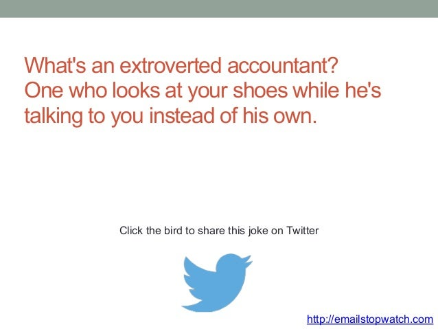 What's an extroverted accountant?  One who looks at your shoes while he's  talking to you instead of his own.  Click the b...