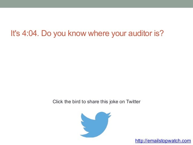 It's 4:04. Do you know where your auditor is?  Click the bird to share this joke on Twitter  http://emailstopwatch.com