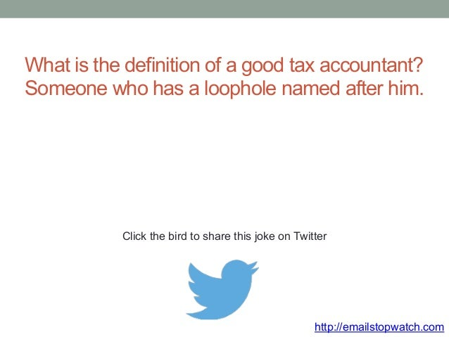 What is the definition of a good tax accountant?  Someone who has a loophole named after him.  Click the bird to share thi...
