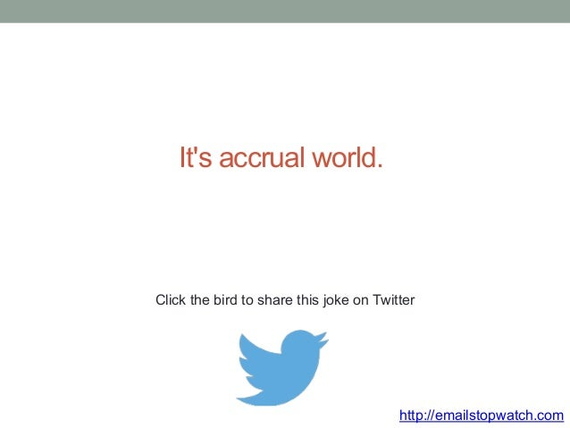 It's accrual world.  Click the bird to share this joke on Twitter  http://emailstopwatch.com
