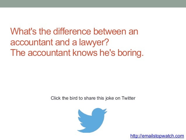 What's the difference between an  accountant and a lawyer?  The accountant knows he's boring.  Click the bird to share thi...