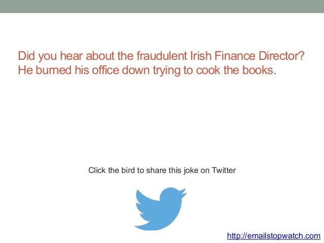 Did you hear about the fraudulent Irish Finance Director?  He burned his office down trying to cook the books.  Click the ...