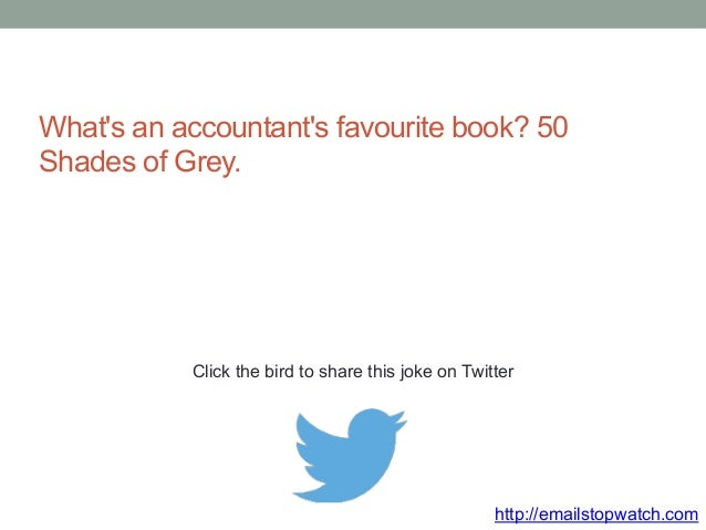 What's an accountant's favourite book? 50  Shades of Grey.  Click the bird to share this joke on Twitter  http://emailstop...