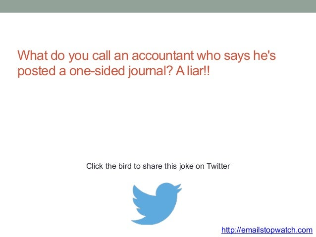 What do you call an accountant who says he's  posted a one-sided journal? A liar!!  Click the bird to share this joke on T...