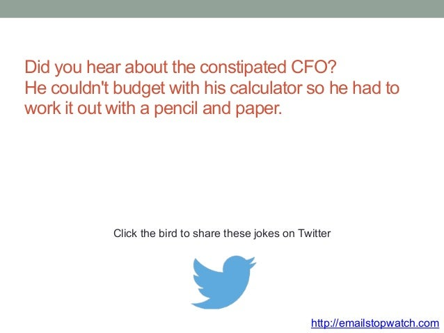 Did you hear about the constipated CFO?  He couldn't budget with his calculator so he had to  work it out with a pencil an...